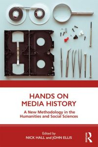 Hands on Media History: A New Methodology in the Humanities and Social Sciences. Eds. Nick Hall and John Ellis. Routledge, 2019.